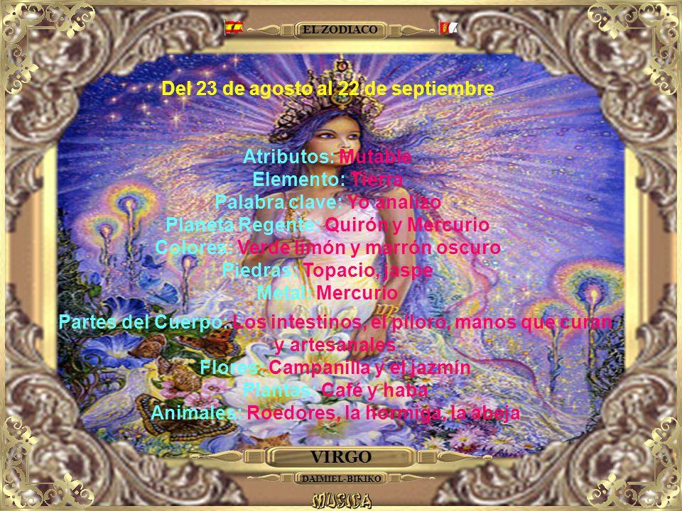 VIRGO EL ZODIACO Del 23 de agosto al 22 de septiembre Atributos: Mutable Elemento: Tierra Palabra clave: Yo analizo Planeta Regente: Quirón y Mercurio Colores: Verde limón y marrón oscuro Piedras: Topacio, jaspe Metal: Mercurio Partes del Cuerpo: Los intestinos, el píloro, manos que curan y artesanales Flores: Campanilla y el jazmín Plantas: Café y haba Animales: Roedores, la hormiga, la abeja DAIMIEL-BIKIKO