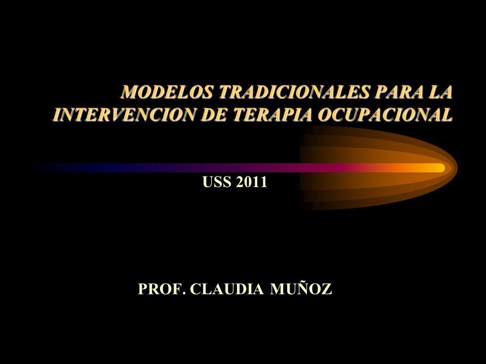 MODELOS TRADICIONALES PARA LA INTERVENCION DE TERAPIA OCUPACIONAL USS 2011 PROF. CLAUDIA MUÑOZ