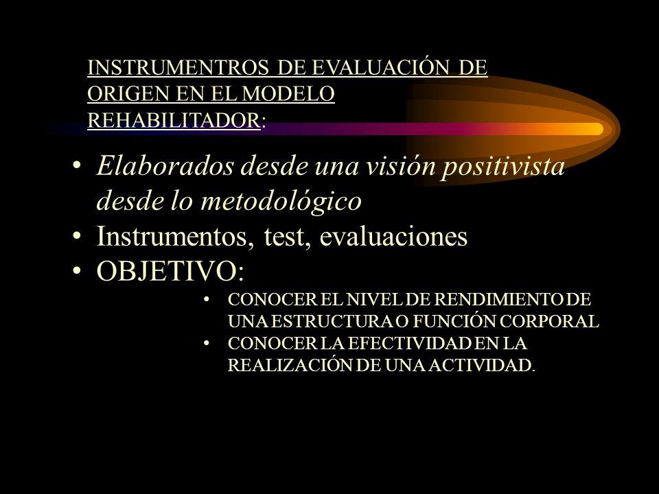 INSTRUMENTROS DE EVALUACIÓN DE ORIGEN EN EL MODELO REHABILITADOR: Elaborados desde una visión positivista desde lo metodológico Instrumentos, test, ev