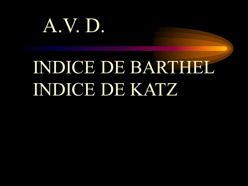 INDICE DE BARTHEL INDICE DE KATZ A.V. D.