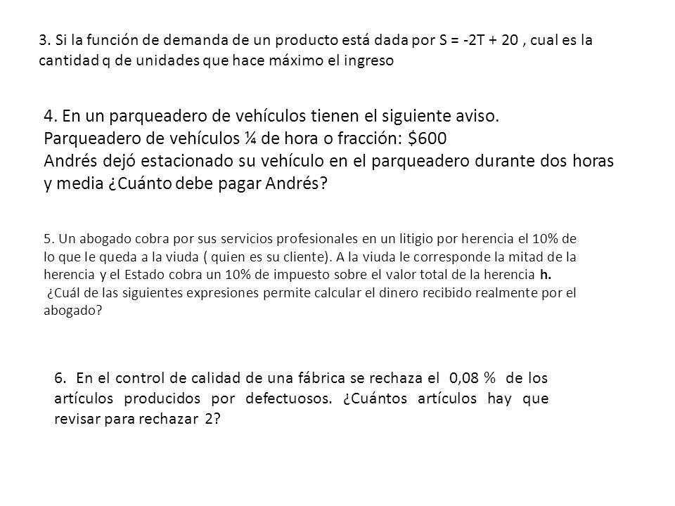 3. Si la función de demanda de un producto está dada por S = -2T + 20, cual es la cantidad q de unidades que hace máximo el ingreso 4. En un parqueade