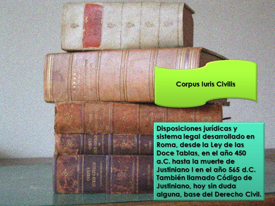 Corpus Iuris Civilis Disposiciones jurídicas y sistema legal desarrollado en Roma, desde la Ley de las Doce Tablas, en el año 450 a.C. hasta la muerte