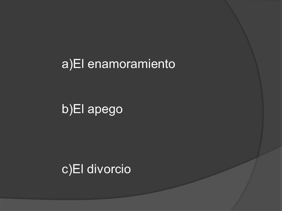 a)El enamoramiento b)El apego c)El divorcio