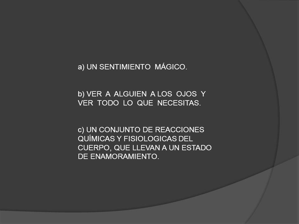 a) UN SENTIMIENTO MÁGICO. b) VER A ALGUIEN A LOS OJOS Y VER TODO LO QUE NECESITAS. c) UN CONJUNTO DE REACCIONES QUÍMICAS Y FISIOLOGICAS DEL CUERPO, QU