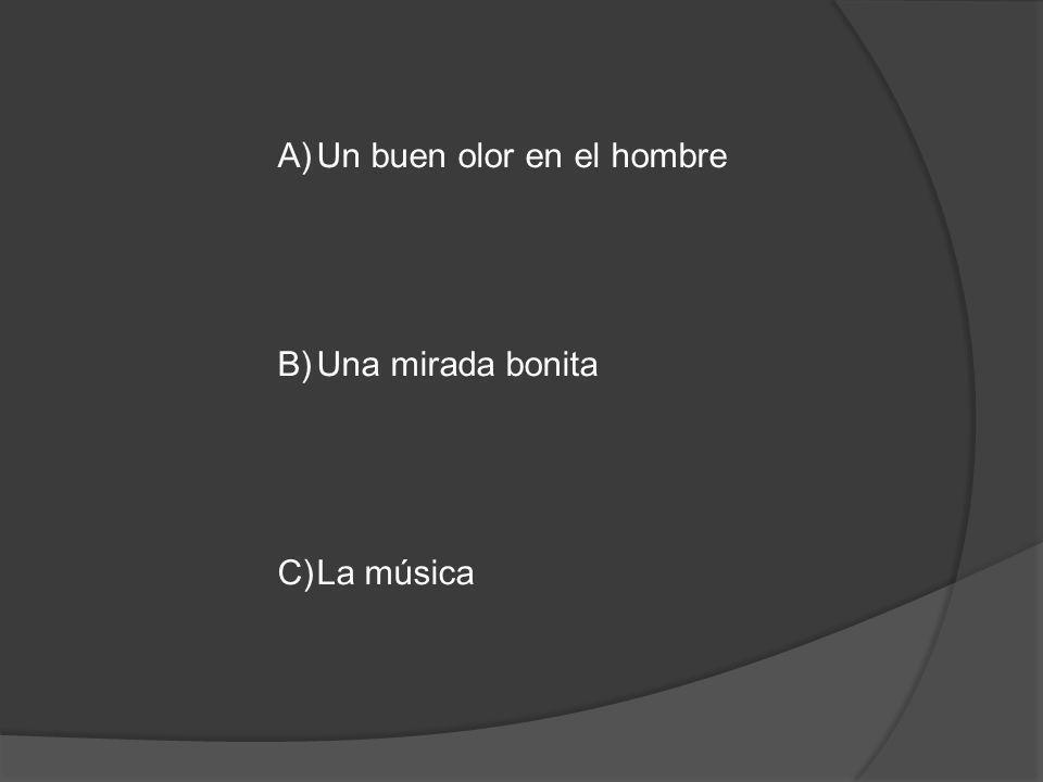 A)Un buen olor en el hombre B)Una mirada bonita C)La música