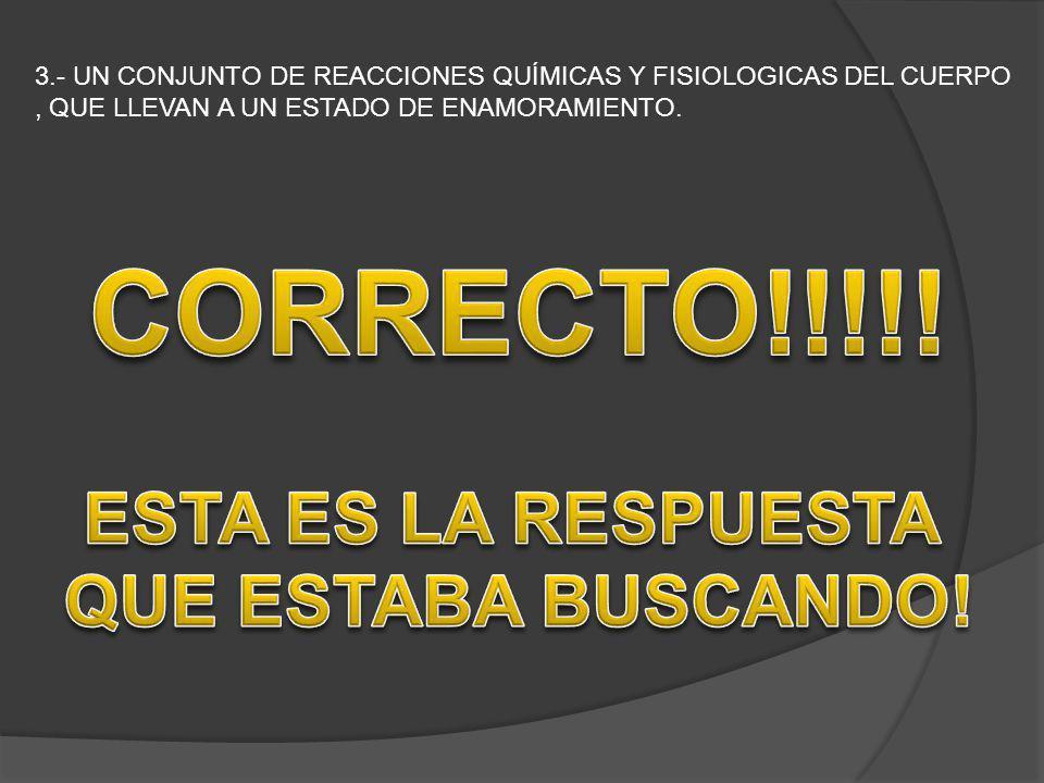 3.- UN CONJUNTO DE REACCIONES QUÍMICAS Y FISIOLOGICAS DEL CUERPO, QUE LLEVAN A UN ESTADO DE ENAMORAMIENTO.