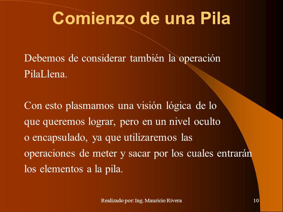 Realizado por: Ing. Mauricio Rivera10 Comienzo de una Pila Debemos de considerar también la operación PilaLlena. Con esto plasmamos una visión lógica