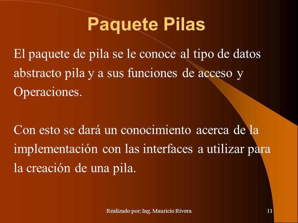 Realizado por: Ing. Mauricio Rivera11 Paquete Pilas El paquete de pila se le conoce al tipo de datos abstracto pila y a sus funciones de acceso y Oper