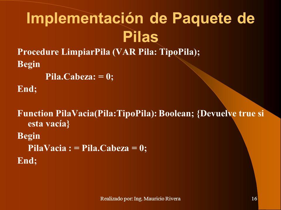 Realizado por: Ing. Mauricio Rivera16 Implementación de Paquete de Pilas Procedure LimpiarPila (VAR Pila: TipoPila); Begin Pila.Cabeza: = 0; End; Func