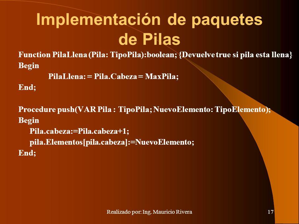 Realizado por: Ing. Mauricio Rivera17 Implementación de paquetes de Pilas Function PilaLlena (Pila: TipoPila):boolean; {Devuelve true si pila esta lle