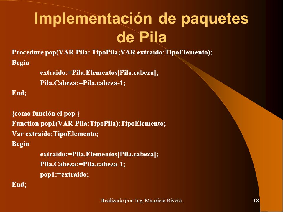 Realizado por: Ing. Mauricio Rivera18 Implementación de paquetes de Pila Procedure pop(VAR Pila: TipoPila;VAR extraido:TipoElemento); Begin extraido:=