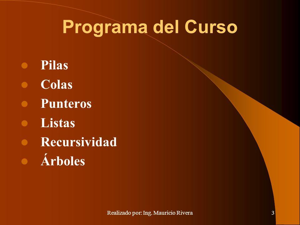 Realizado por: Ing. Mauricio Rivera3 Programa del Curso Pilas Colas Punteros Listas Recursividad Árboles