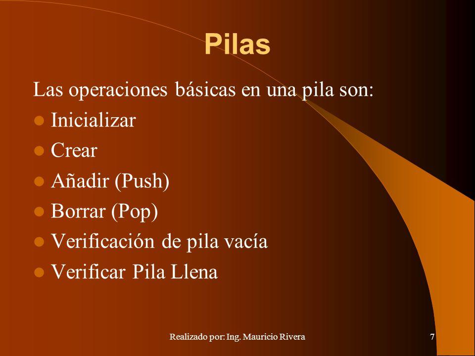 Realizado por: Ing. Mauricio Rivera7 Pilas Las operaciones básicas en una pila son: Inicializar Crear Añadir (Push) Borrar (Pop) Verificación de pila