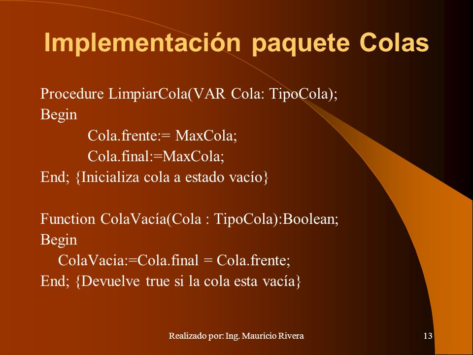 Realizado por: Ing. Mauricio Rivera13 Implementación paquete Colas Procedure LimpiarCola(VAR Cola: TipoCola); Begin Cola.frente:= MaxCola; Cola.final:
