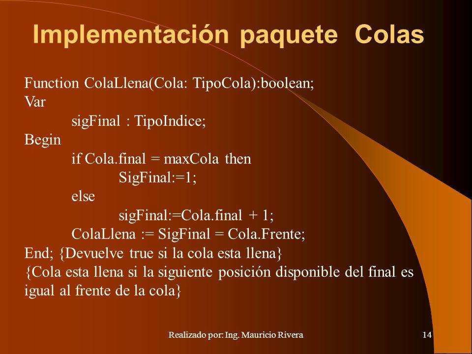 Realizado por: Ing. Mauricio Rivera14 Implementación paquete Colas Function ColaLlena(Cola: TipoCola):boolean; Var sigFinal : TipoIndice; Begin if Col