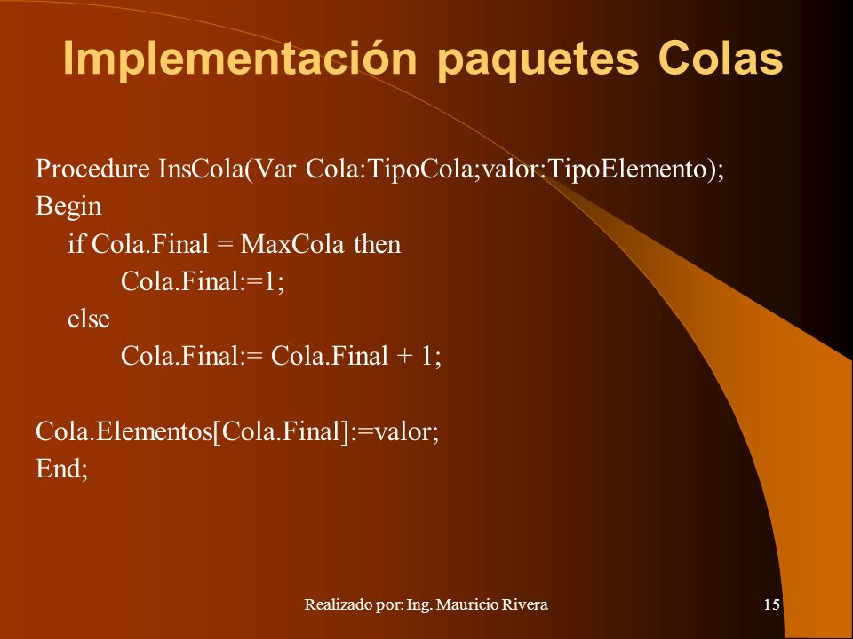 Realizado por: Ing. Mauricio Rivera15 Implementación paquetes Colas Procedure InsCola(Var Cola:TipoCola;valor:TipoElemento); Begin if Cola.Final = Max
