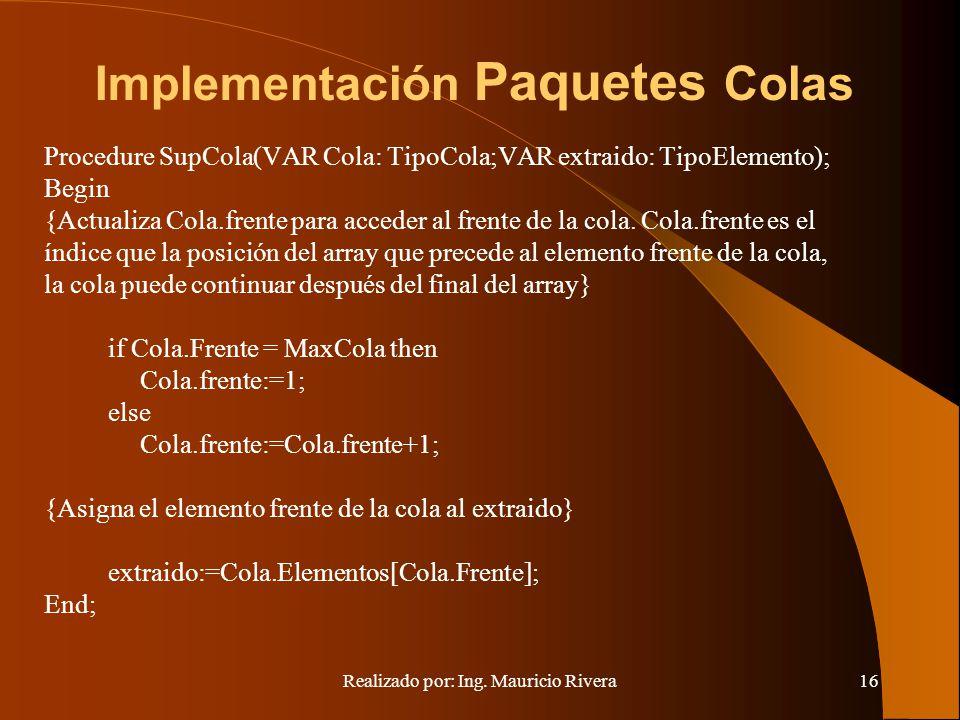 Realizado por: Ing. Mauricio Rivera16 Implementación Paquetes Colas Procedure SupCola(VAR Cola: TipoCola;VAR extraido: TipoElemento); Begin {Actualiza