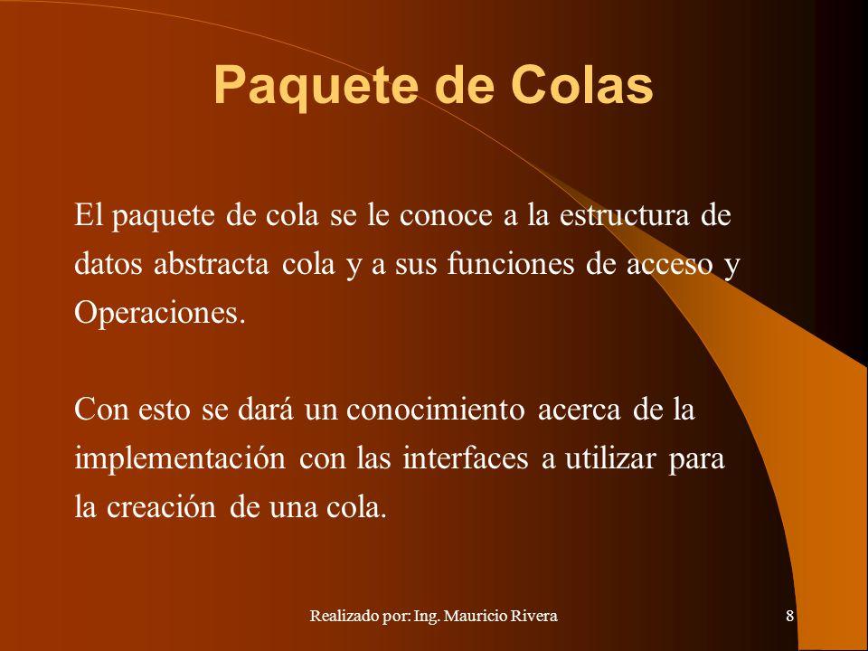 Realizado por: Ing. Mauricio Rivera8 Paquete de Colas El paquete de cola se le conoce a la estructura de datos abstracta cola y a sus funciones de acc