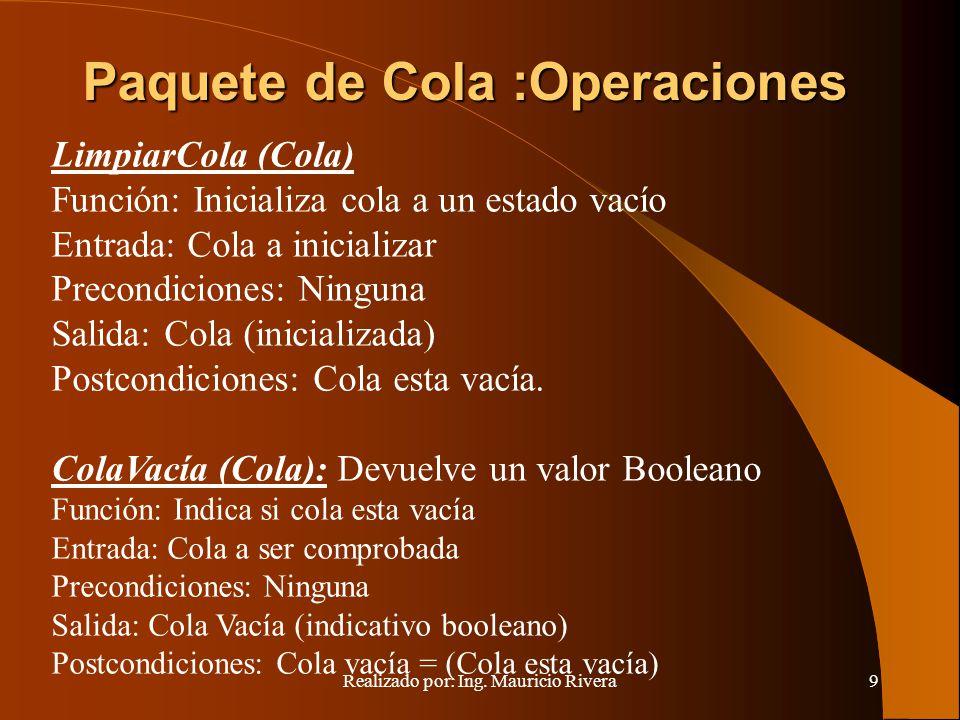 Realizado por: Ing. Mauricio Rivera9 Paquete de Cola :Operaciones LimpiarCola (Cola) Función: Inicializa cola a un estado vacío Entrada: Cola a inicia