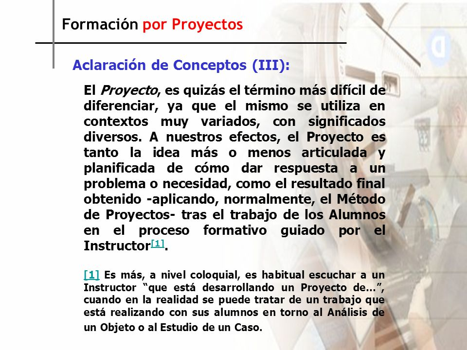 Formación por Proyectos Aclaración de Conceptos (III): El Proyecto, es quizás el término más difícil de diferenciar, ya que el mismo se utiliza en contextos muy variados, con significados diversos.