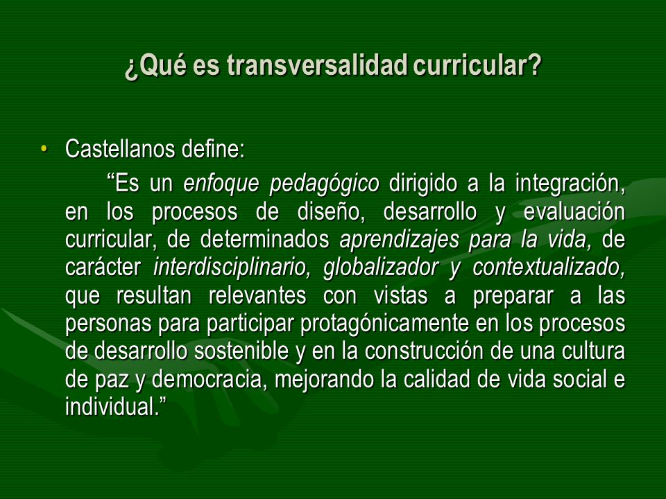 ¿Qué es transversalidad curricular? Castellanos define:Castellanos define: Es un enfoque pedagógico dirigido a la integración, en los procesos de dise