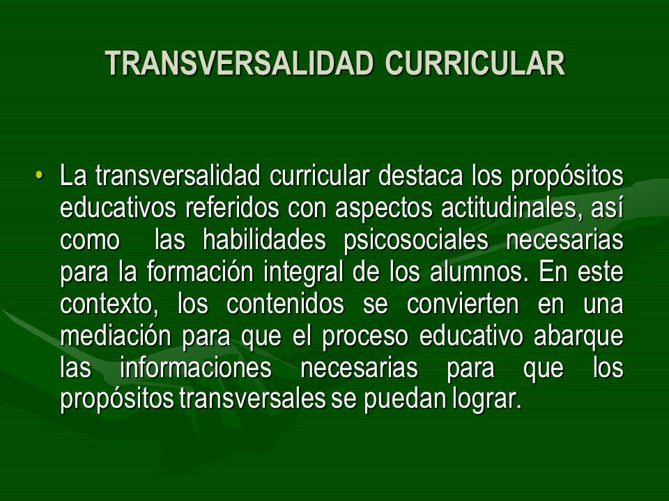 TRANSVERSALIDAD CURRICULAR La transversalidad curricular destaca los propósitos educativos referidos con aspectos actitudinales, así como las habilida