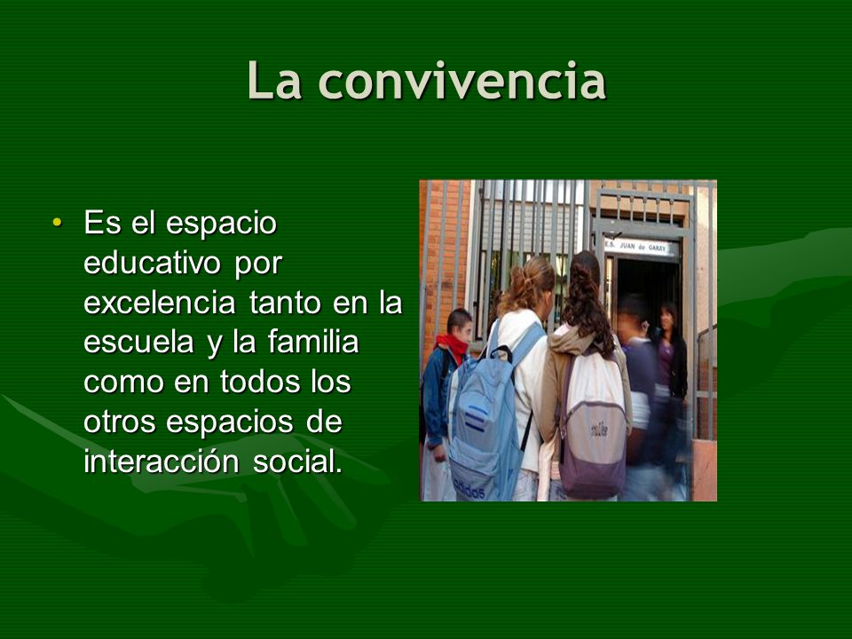 La convivencia Es el espacio educativo por excelencia tanto en la escuela y la familia como en todos los otros espacios de interacción social.Es el es