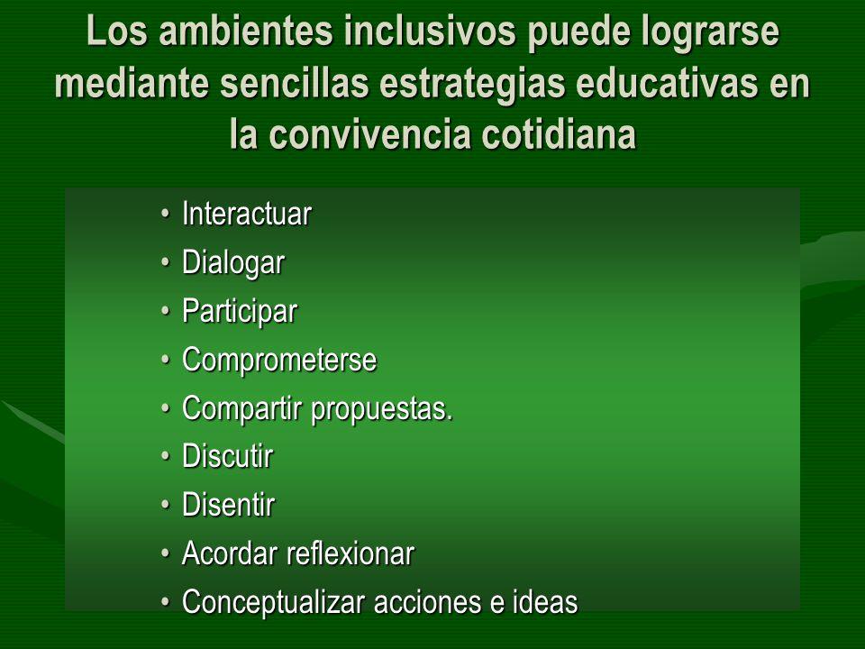 Los ambientes inclusivos puede lograrse mediante sencillas estrategias educativas en la convivencia cotidiana InteractuarInteractuar DialogarDialogar