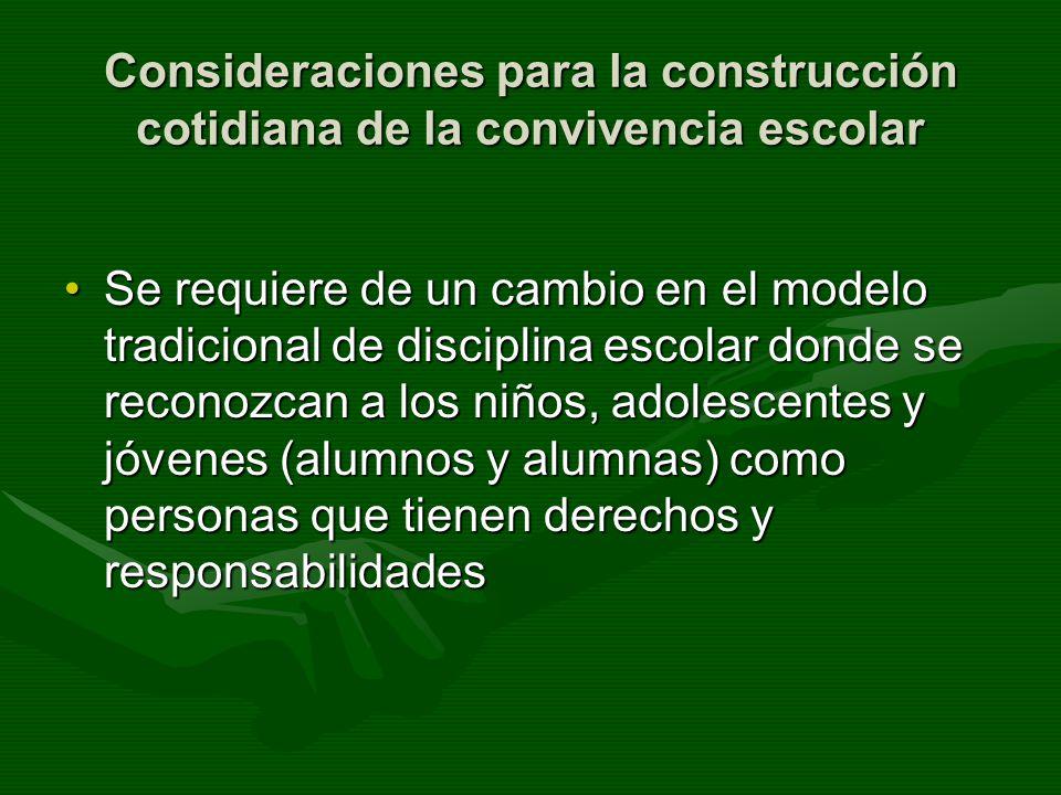 Consideraciones para la construcción cotidiana de la convivencia escolar Se requiere de un cambio en el modelo tradicional de disciplina escolar donde