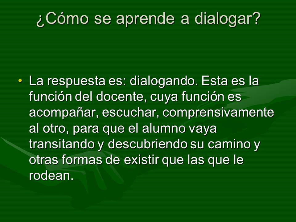 ¿Cómo se aprende a dialogar? La respuesta es: dialogando. Esta es la función del docente, cuya función es acompañar, escuchar, comprensivamente al otr