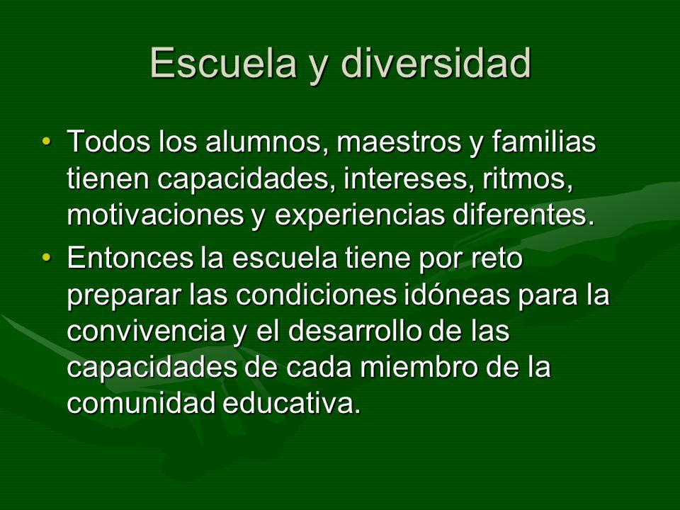 Escuela y diversidad Todos los alumnos, maestros y familias tienen capacidades, intereses, ritmos, motivaciones y experiencias diferentes.Todos los al