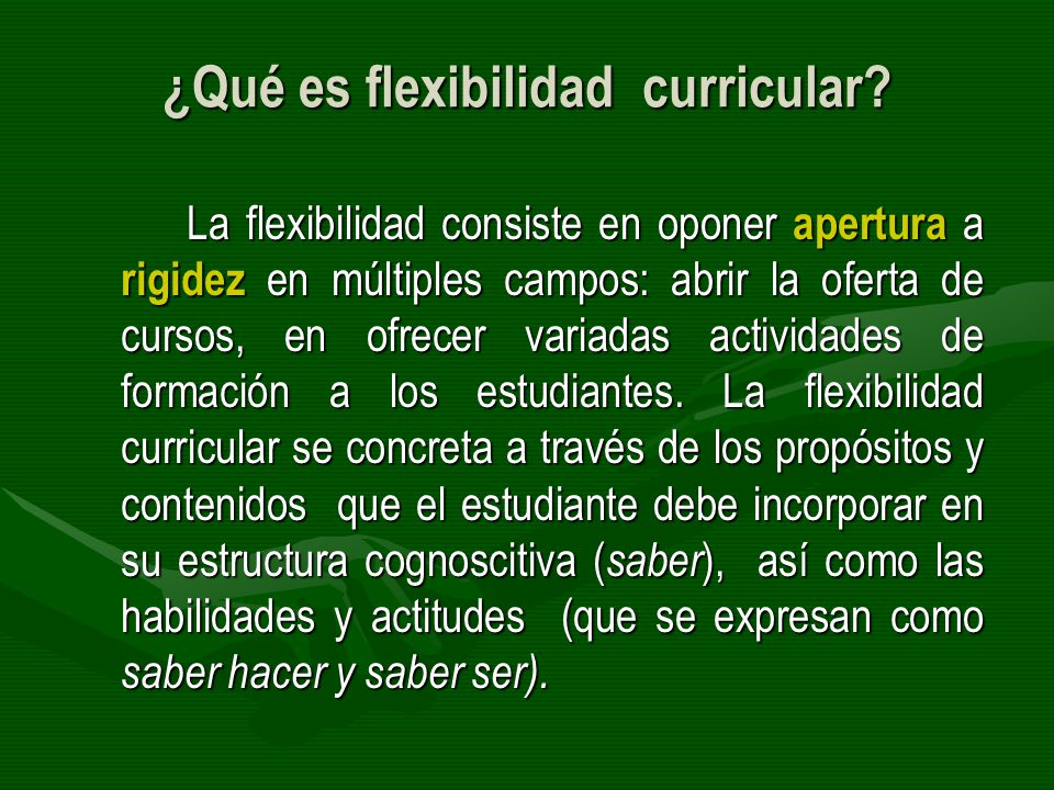 ¿Qué es flexibilidad curricular? La flexibilidad consiste en oponer apertura a rigidez en múltiples campos: abrir la oferta de cursos, en ofrecer vari
