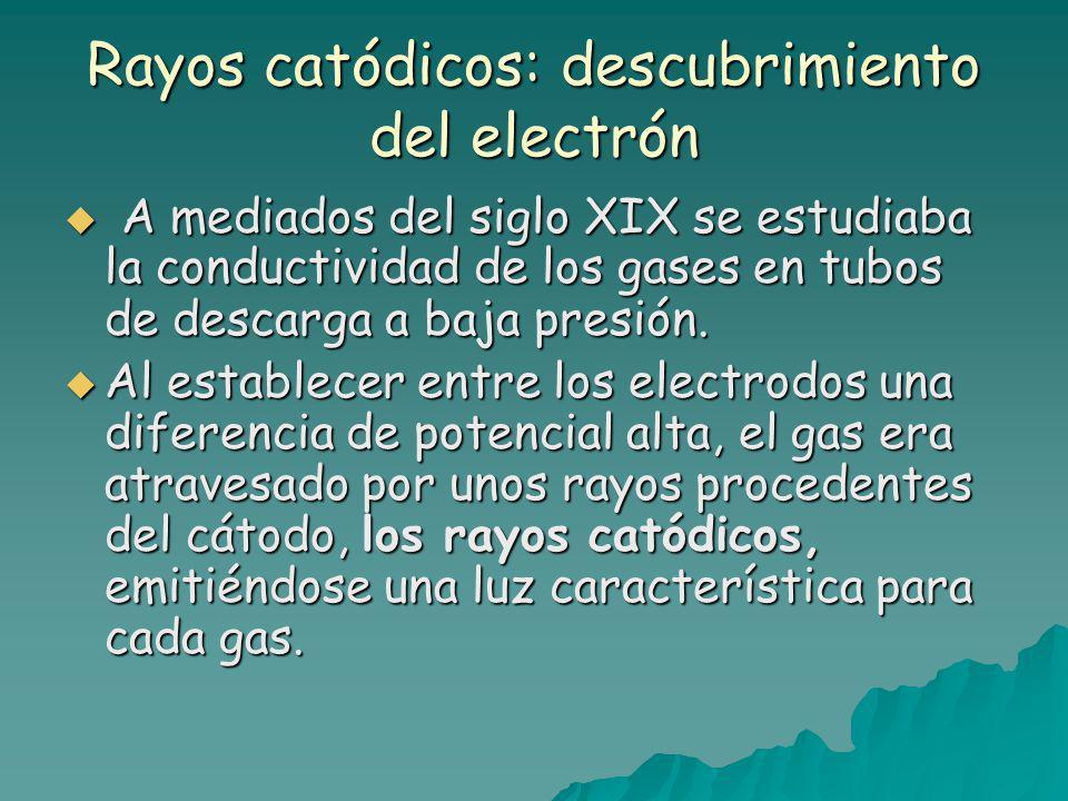 Rayos catódicos: descubrimiento del electrón A mediados del siglo XIX se estudiaba la conductividad de los gases en tubos de descarga a baja presión.
