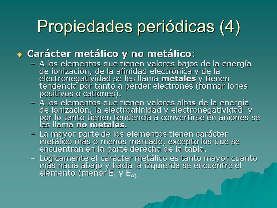 Propiedades periódicas (4) Carácter metálico y no metálico: Carácter metálico y no metálico: –A los elementos que tienen valores bajos de la energía de ionización, de la afinidad electrónica y de la electronegatividad se les llama metales y tienen tendencia por tanto a perder electrones (formar iones positivos o cationes).
