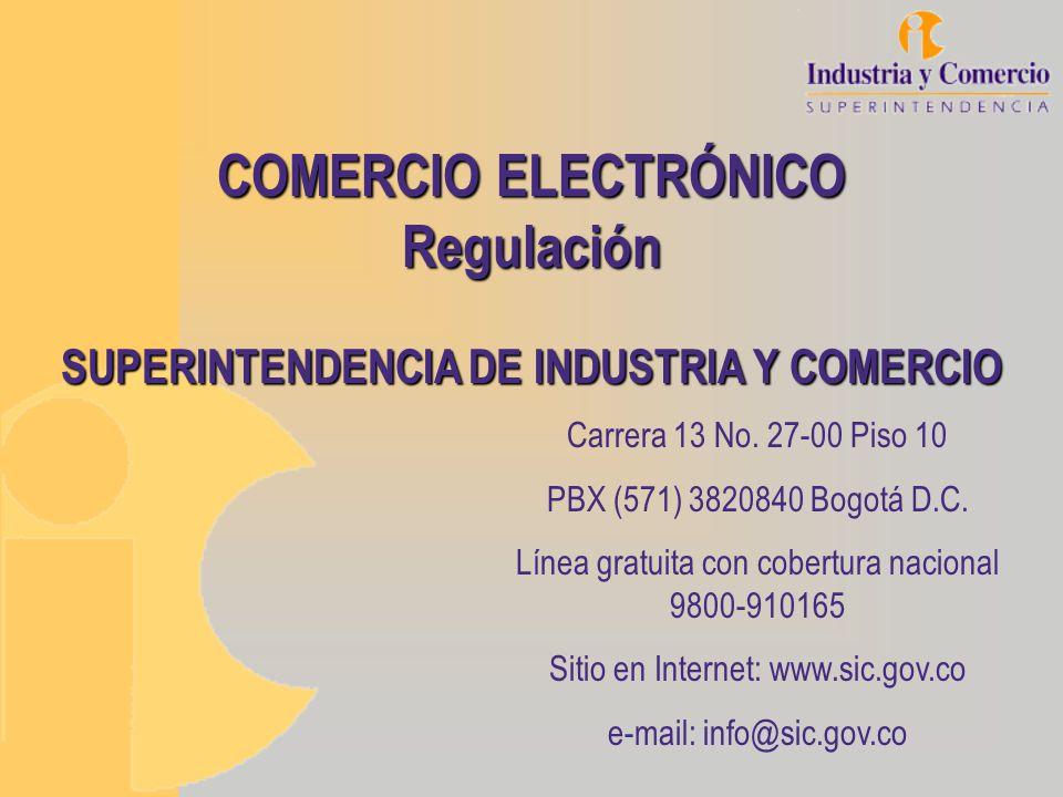 COMERCIO ELECTRÓNICO Regulación SUPERINTENDENCIA DE INDUSTRIA Y COMERCIO Carrera 13 No. 27-00 Piso 10 PBX (571) 3820840 Bogotá D.C. Línea gratuita con