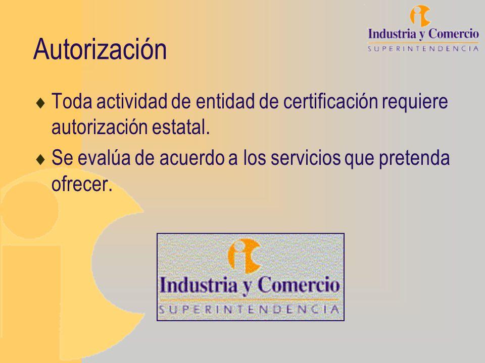 Autorización Toda actividad de entidad de certificación requiere autorización estatal. Se evalúa de acuerdo a los servicios que pretenda ofrecer.