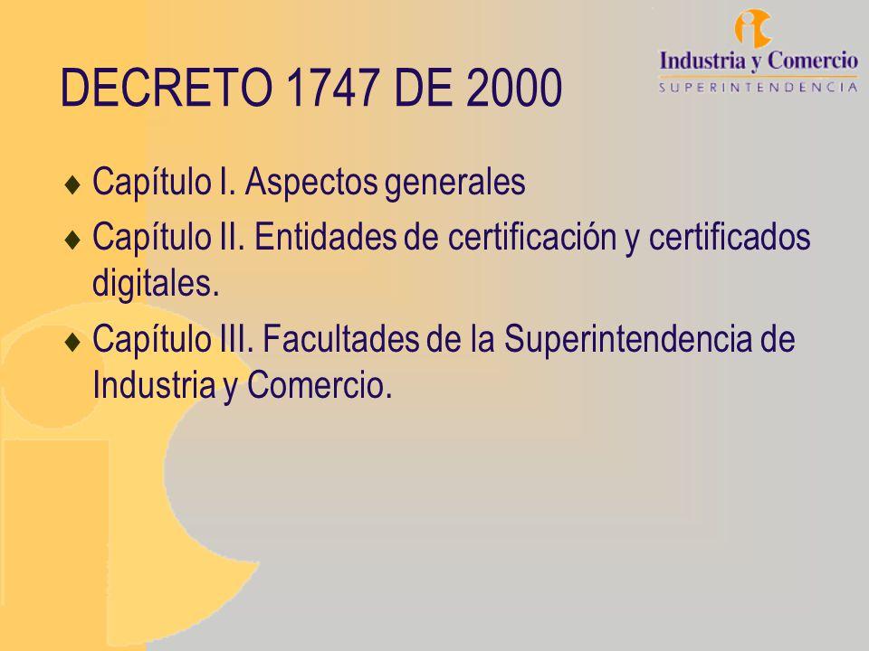 DECRETO 1747 DE 2000 Capítulo I. Aspectos generales Capítulo II. Entidades de certificación y certificados digitales. Capítulo III. Facultades de la S