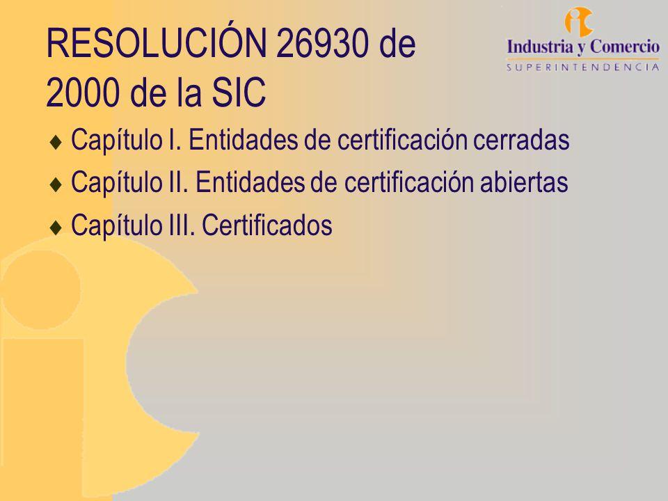 RESOLUCIÓN 26930 de 2000 de la SIC Capítulo I. Entidades de certificación cerradas Capítulo II. Entidades de certificación abiertas Capítulo III. Cert