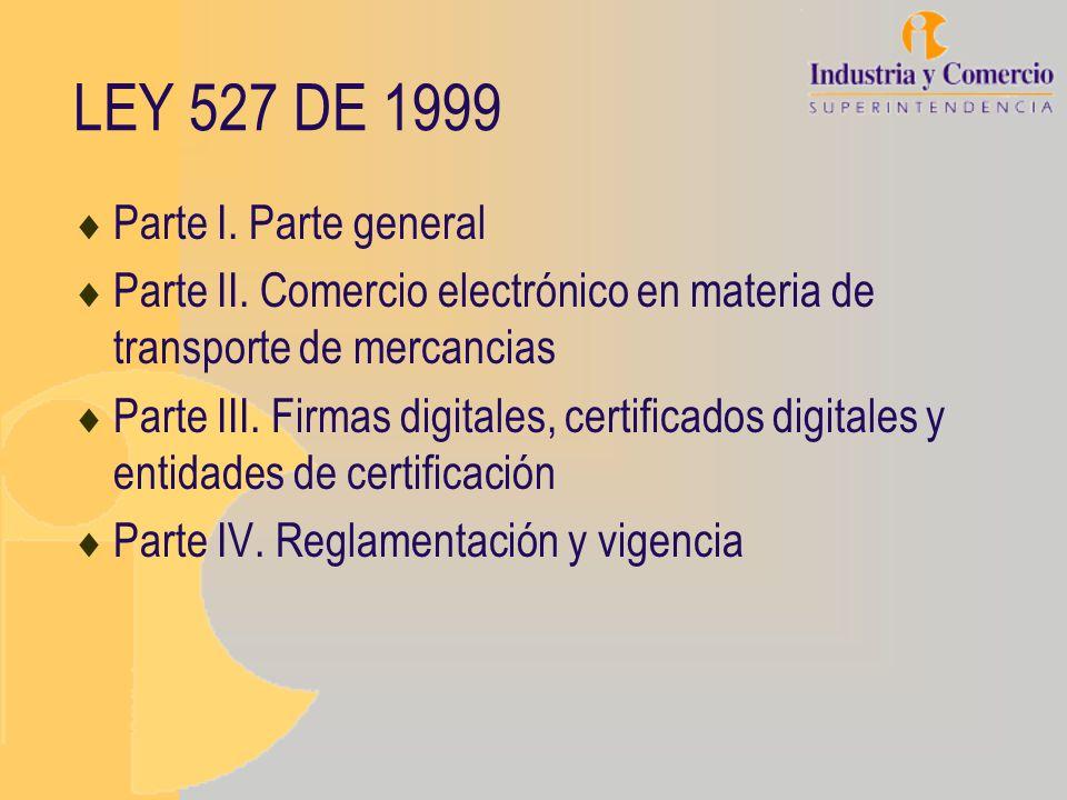 LEY 527 DE 1999 Parte I. Parte general Parte II. Comercio electrónico en materia de transporte de mercancias Parte III. Firmas digitales, certificados