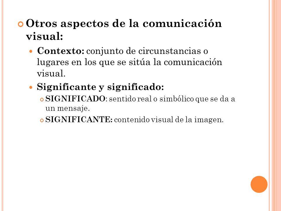 Otros aspectos de la comunicación visual: Contexto: conjunto de circunstancias o lugares en los que se sitúa la comunicación visual. Significante y si