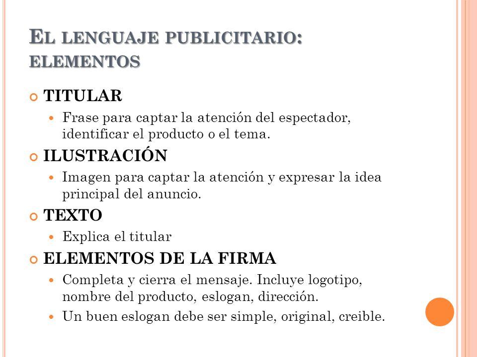 E L LENGUAJE PUBLICITARIO : ELEMENTOS TITULAR Frase para captar la atención del espectador, identificar el producto o el tema. ILUSTRACIÓN Imagen para