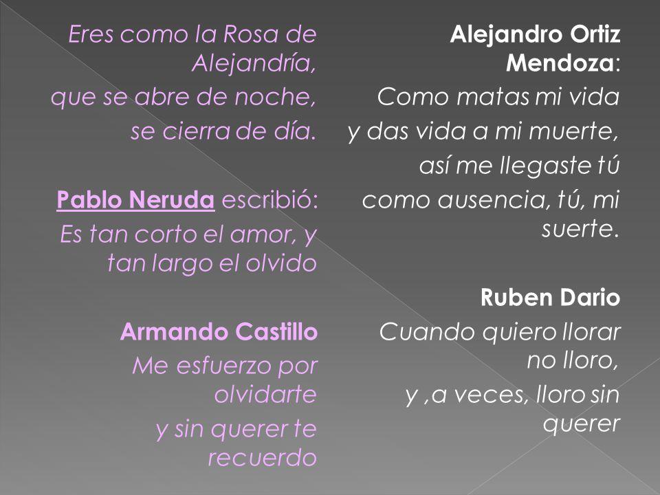 Eres como la Rosa de Alejandría, que se abre de noche, se cierra de día. Pablo Neruda escribió: Es tan corto el amor, y tan largo el olvido Armando Ca