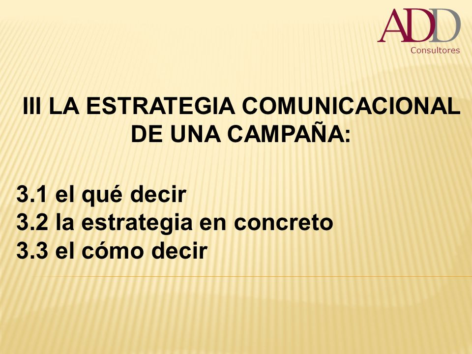 III LA ESTRATEGIA COMUNICACIONAL DE UNA CAMPAÑA: 3.1 el qué decir 3.2 la estrategia en concreto 3.3 el cómo decir