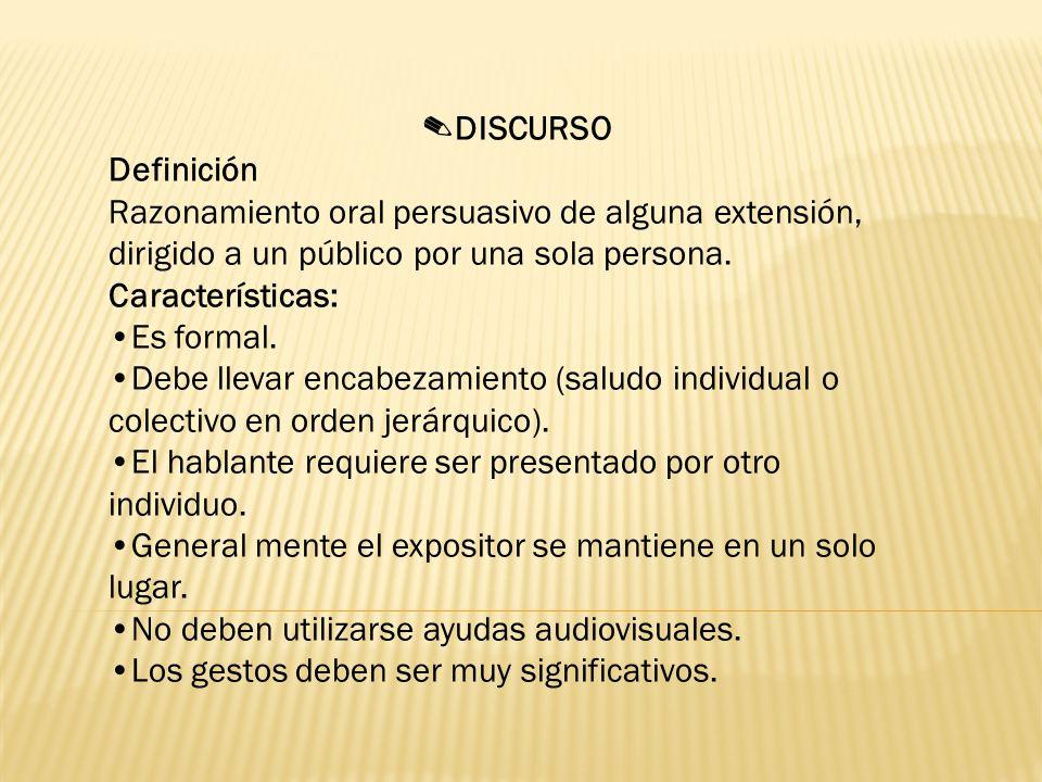 DISCURSO Definición Razonamiento oral persuasivo de alguna extensión, dirigido a un público por una sola persona.