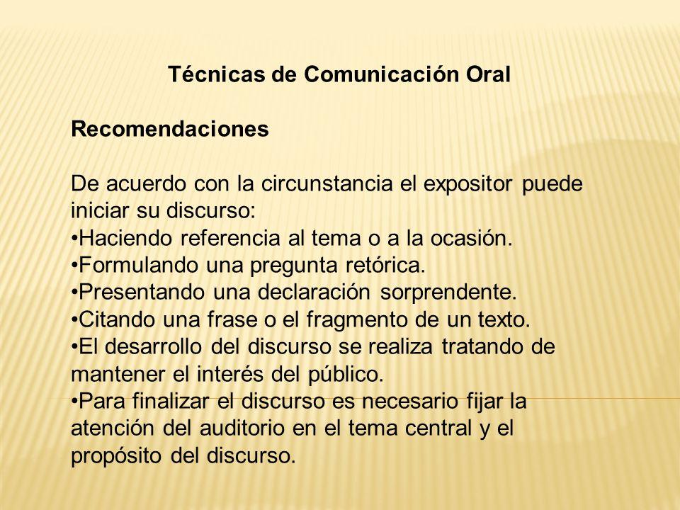 Técnicas de Comunicación Oral Recomendaciones De acuerdo con la circunstancia el expositor puede iniciar su discurso: Haciendo referencia al tema o a la ocasión.