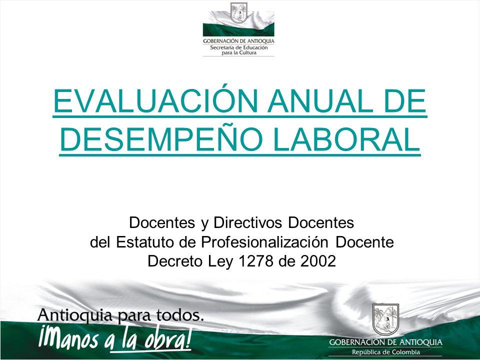 EVALUACIÓN ANUAL DE DESEMPEÑO LABORAL Docentes y Directivos Docentes del Estatuto de Profesionalización Docente Decreto Ley 1278 de 2002