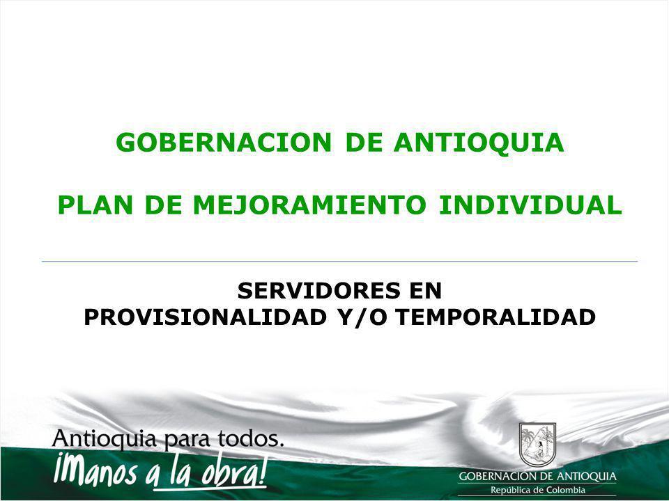 GOBERNACION DE ANTIOQUIA PLAN DE MEJORAMIENTO INDIVIDUAL SERVIDORES EN PROVISIONALIDAD Y/O TEMPORALIDAD