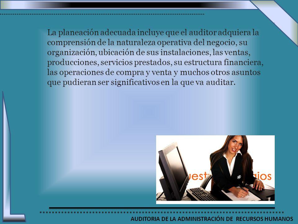 AUDITORIA DE LA ADMINISTRACIÓN DE RECURSOS HUMANOS La planeación adecuada incluye que el auditor adquiera la comprensión de la naturaleza operativa de