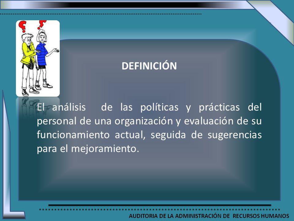 AUDITORIA DE LA ADMINISTRACIÓN DE RECURSOS HUMANOS DEFINICIÓN El análisis de las políticas y prácticas del personal de una organización y evaluación d