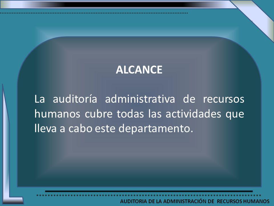 AUDITORIA DE LA ADMINISTRACIÓN DE RECURSOS HUMANOS ALCANCE La auditoría administrativa de recursos humanos cubre todas las actividades que lleva a cab